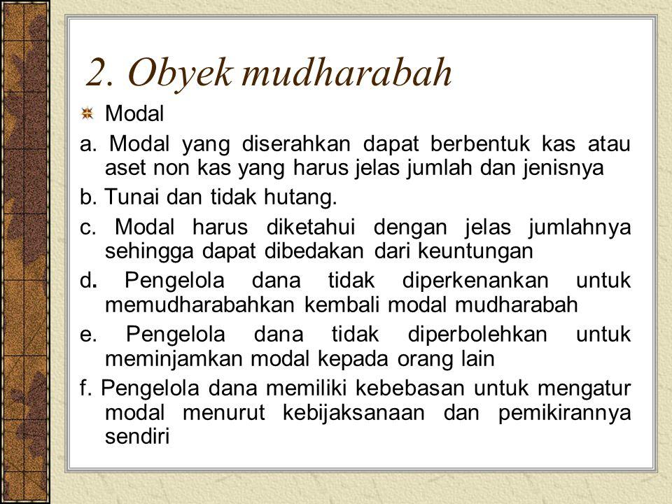 2. Obyek mudharabah Modal a. Modal yang diserahkan dapat berbentuk kas atau aset non kas yang harus jelas jumlah dan jenisnya b. Tunai dan tidak hutan