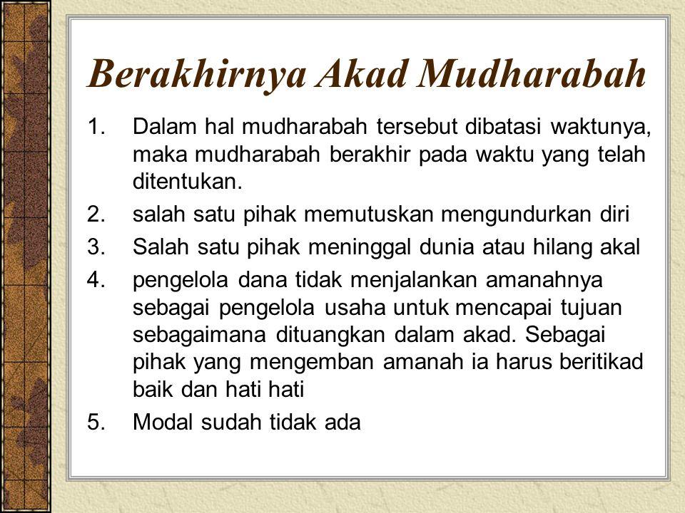 Berakhirnya Akad Mudharabah 1.Dalam hal mudharabah tersebut dibatasi waktunya, maka mudharabah berakhir pada waktu yang telah ditentukan. 2.salah satu