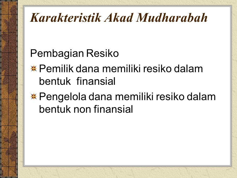 Karakteristik Akad Mudharabah Pembagian Resiko Pemilik dana memiliki resiko dalam bentuk finansial Pengelola dana memiliki resiko dalam bentuk non fin