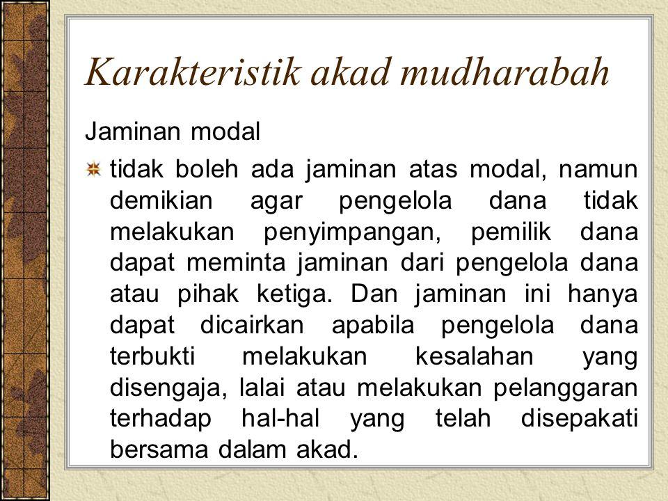 Karakteristik akad mudharabah Jaminan modal tidak boleh ada jaminan atas modal, namun demikian agar pengelola dana tidak melakukan penyimpangan, pemil