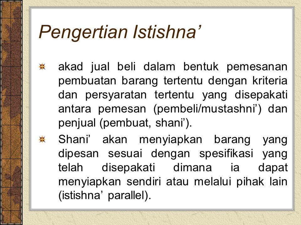 Pengertian Istishna' akad jual beli dalam bentuk pemesanan pembuatan barang tertentu dengan kriteria dan persyaratan tertentu yang disepakati antara pemesan (pembeli/mustashni') dan penjual (pembuat, shani').