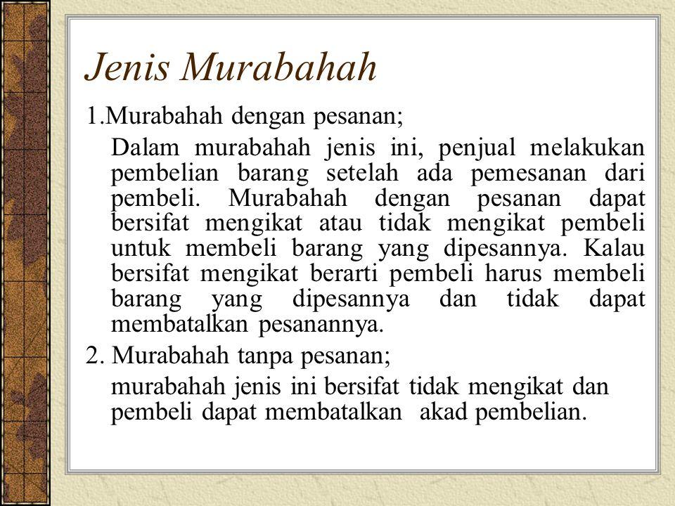 Jenis Murabahah 1.Murabahah dengan pesanan; Dalam murabahah jenis ini, penjual melakukan pembelian barang setelah ada pemesanan dari pembeli.