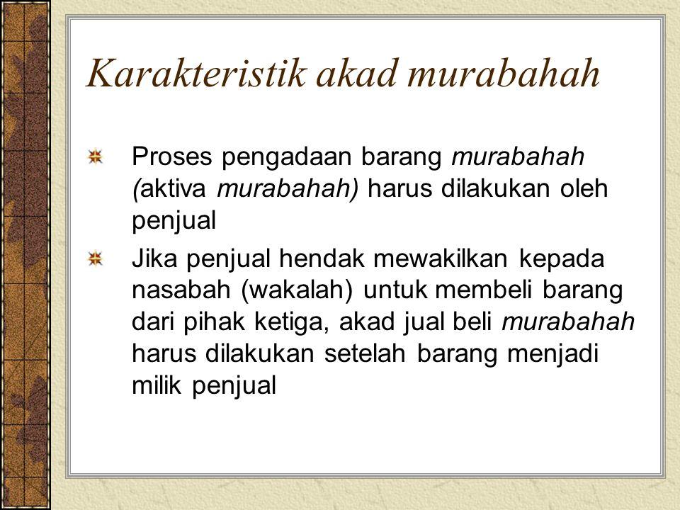 Karakteristik akad murabahah Proses pengadaan barang murabahah (aktiva murabahah) harus dilakukan oleh penjual Jika penjual hendak mewakilkan kepada n