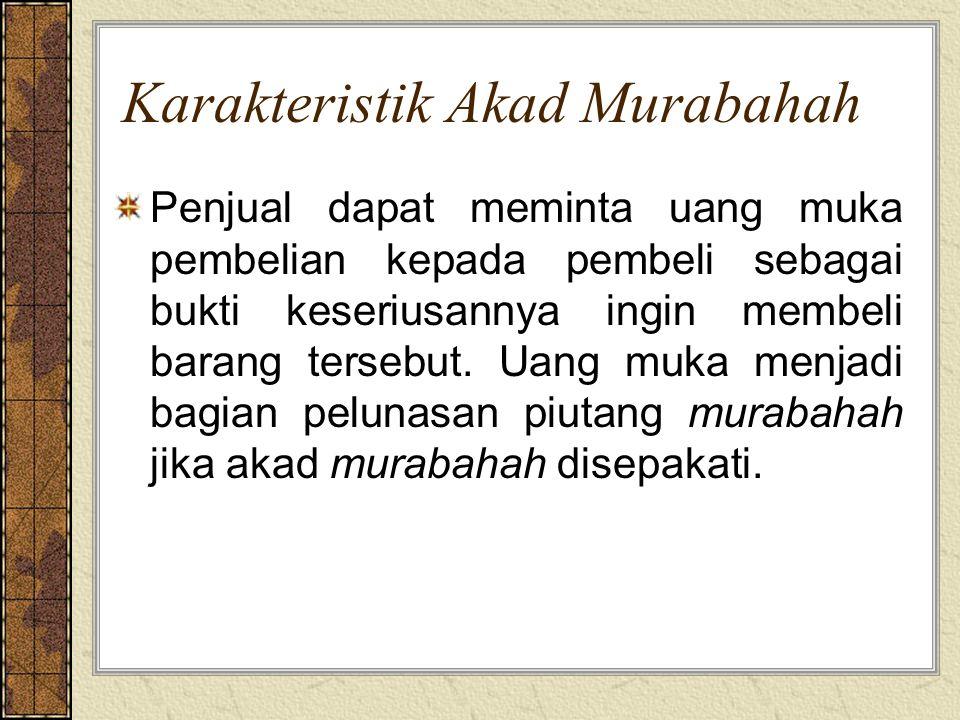 Karakteristik Akad Murabahah Penjual dapat meminta uang muka pembelian kepada pembeli sebagai bukti keseriusannya ingin membeli barang tersebut. Uang