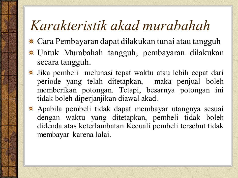 Karakteristik akad murabahah Cara Pembayaran dapat dilakukan tunai atau tangguh Untuk Murabahah tangguh, pembayaran dilakukan secara tangguh. Jika pem
