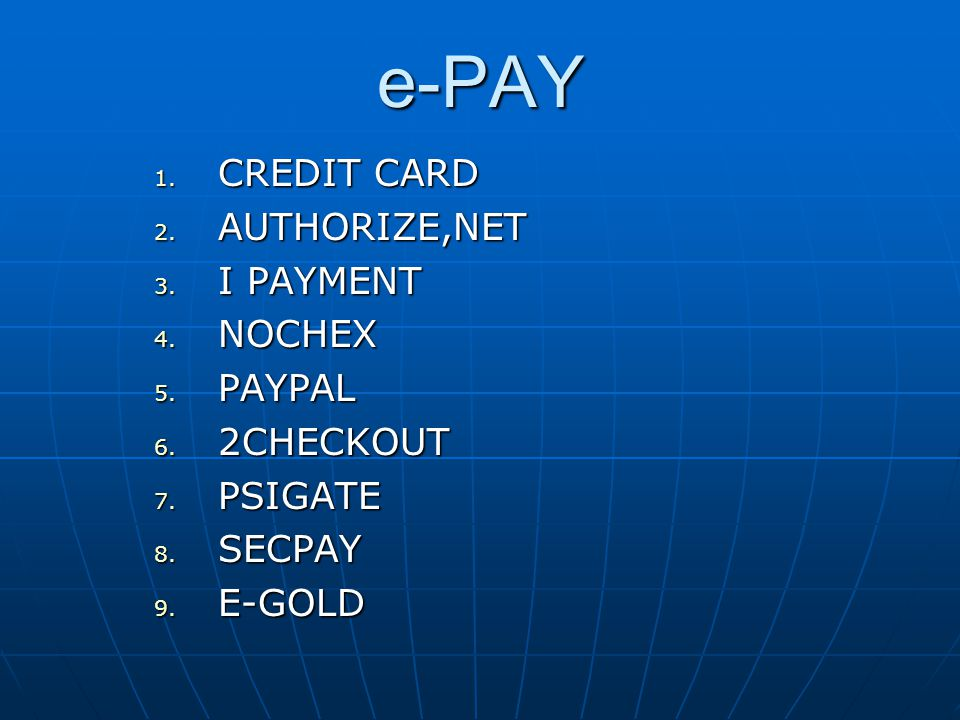 e-PAY 1. CREDIT CARD 2. AUTHORIZE,NET 3. I PAYMENT 4. NOCHEX 5. PAYPAL 6. 2CHECKOUT 7. PSIGATE 8. SECPAY 9. E-GOLD