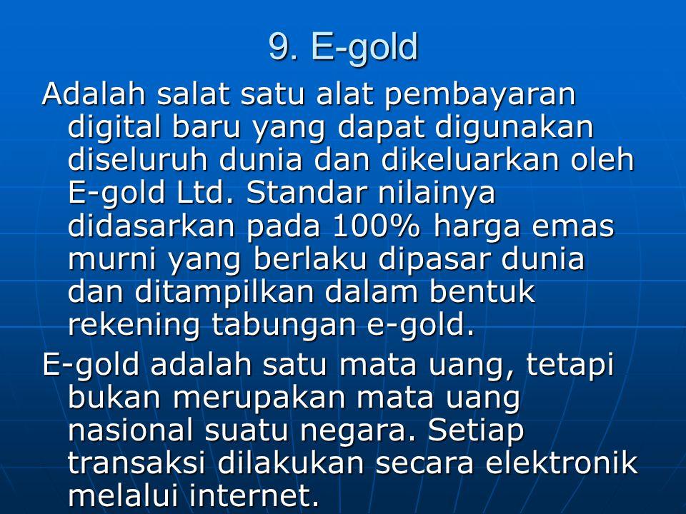 9. E-gold Adalah salat satu alat pembayaran digital baru yang dapat digunakan diseluruh dunia dan dikeluarkan oleh E-gold Ltd. Standar nilainya didasa