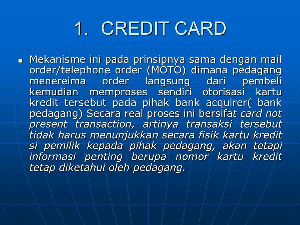 1.CREDIT CARD Mekanisme ini pada prinsipnya sama dengan mail order/telephone order (MOTO) dimana pedagang menereima order langsung dari pembeli kemudian memproses sendiri otorisasi kartu kredit tersebut pada pihak bank acquirer( bank pedagang) Secara real proses ini bersifat card not present transaction, artinya transaksi tersebut tidak harus menunjukkan secara fisik kartu kredit si pemilik kepada pihak pedagang, akan tetapi informasi penting berupa nomor kartu kredit tetap diketahui oleh pedagang.