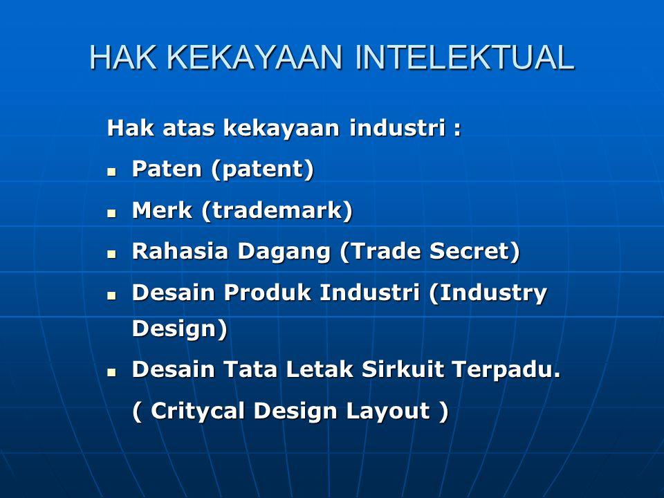 HAK KEKAYAAN INTELEKTUAL Hak atas kekayaan industri : Paten (patent) Paten (patent) Merk (trademark) Merk (trademark) Rahasia Dagang (Trade Secret) Rahasia Dagang (Trade Secret) Desain Produk Industri (Industry Design) Desain Produk Industri (Industry Design) Desain Tata Letak Sirkuit Terpadu.