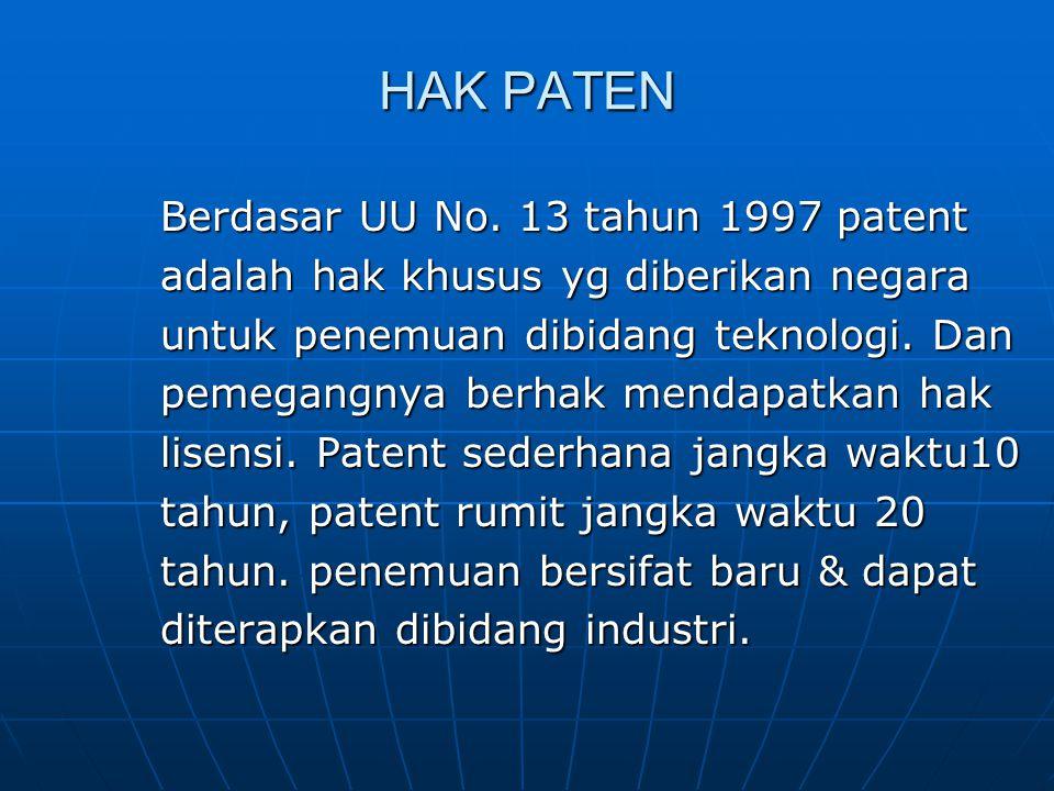 HAK PATEN Berdasar UU No. 13 tahun 1997 patent adalah hak khusus yg diberikan negara untuk penemuan dibidang teknologi. Dan pemegangnya berhak mendapa