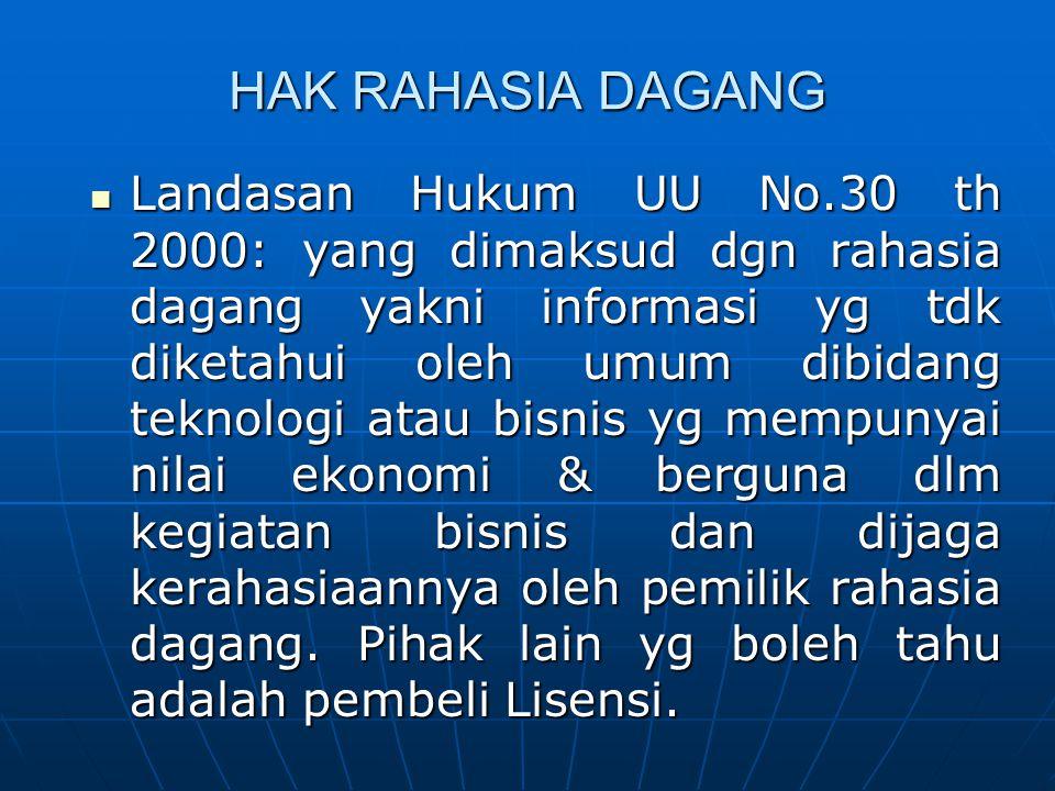 HAK RAHASIA DAGANG Landasan Hukum UU No.30 th 2000: yang dimaksud dgn rahasia dagang yakni informasi yg tdk diketahui oleh umum dibidang teknologi ata