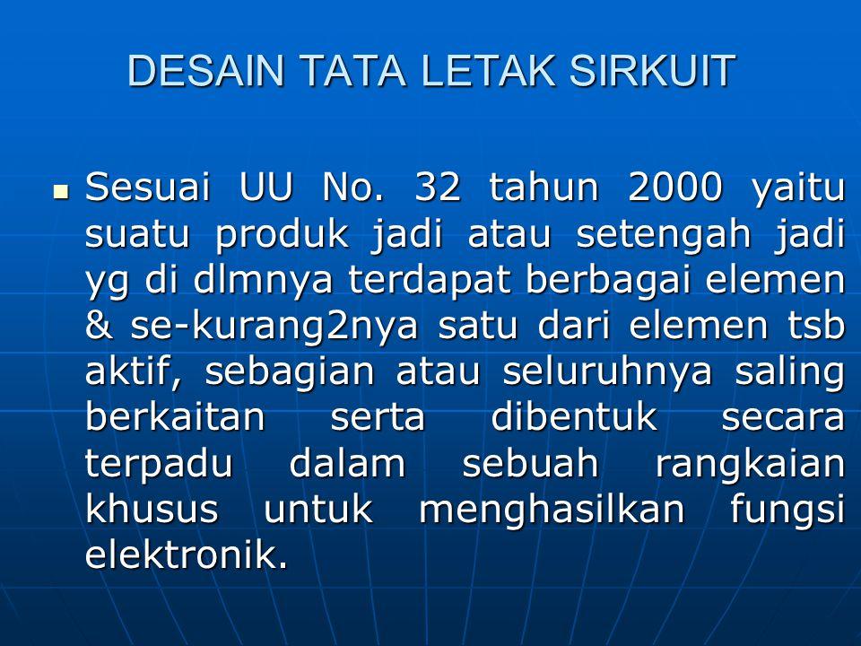 DESAIN TATA LETAK SIRKUIT Sesuai UU No. 32 tahun 2000 yaitu suatu produk jadi atau setengah jadi yg di dlmnya terdapat berbagai elemen & se-kurang2nya