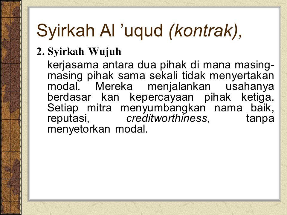 Syirkah Al 'uqud (kontrak), 2. Syirkah Wujuh kerjasama antara dua pihak di mana masing- masing pihak sama sekali tidak menyertakan modal. Mereka menja