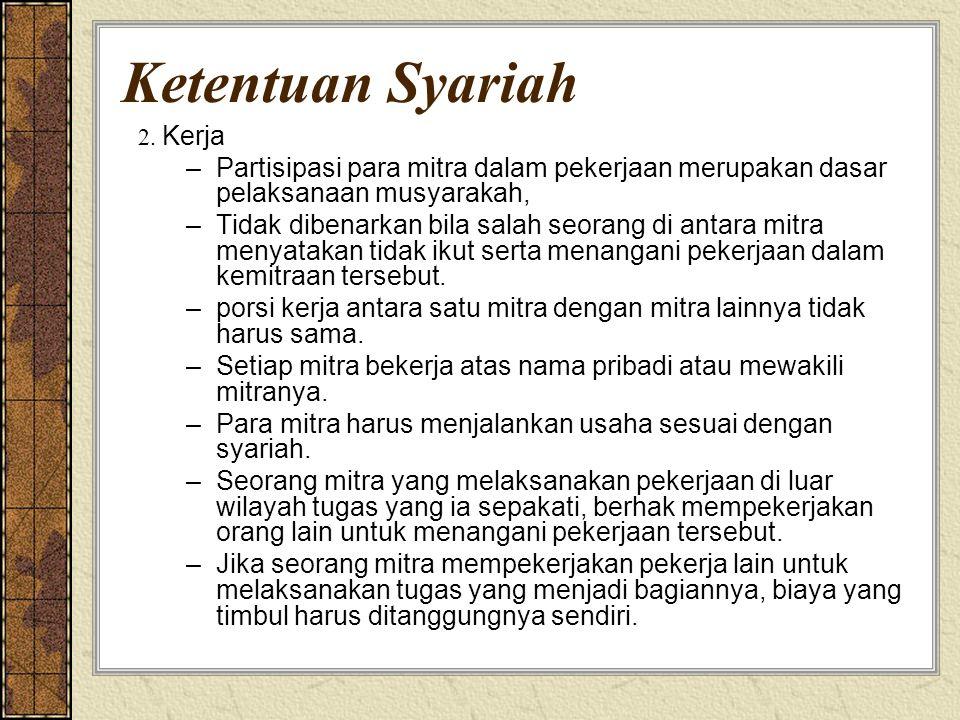 Ketentuan Syariah 2. Kerja –Partisipasi para mitra dalam pekerjaan merupakan dasar pelaksanaan musyarakah, –Tidak dibenarkan bila salah seorang di ant