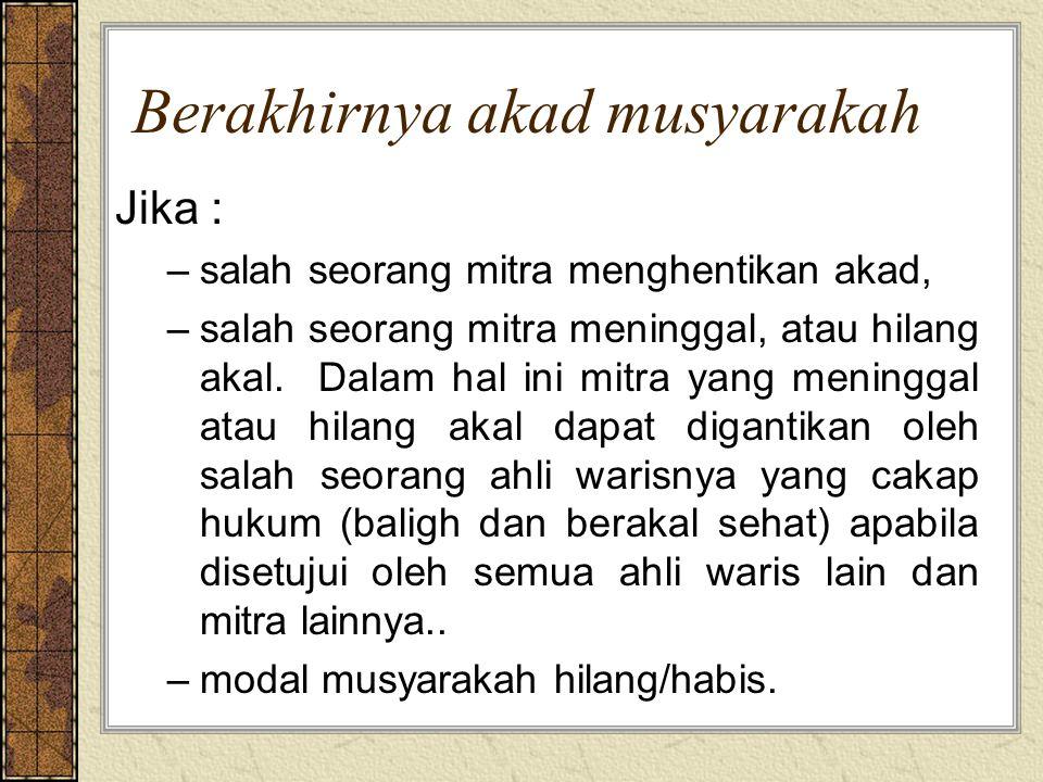 Berakhirnya akad musyarakah Jika : –salah seorang mitra menghentikan akad, –salah seorang mitra meninggal, atau hilang akal. Dalam hal ini mitra yang