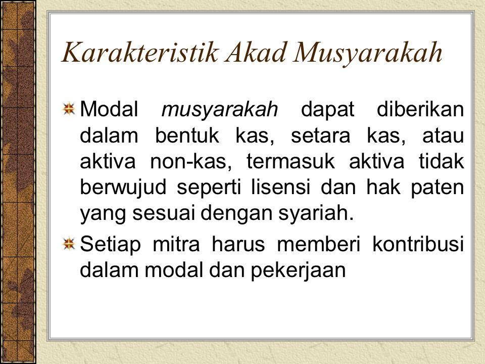 Karakteristik Akad Musyarakah Modal musyarakah dapat diberikan dalam bentuk kas, setara kas, atau aktiva non-kas, termasuk aktiva tidak berwujud seper