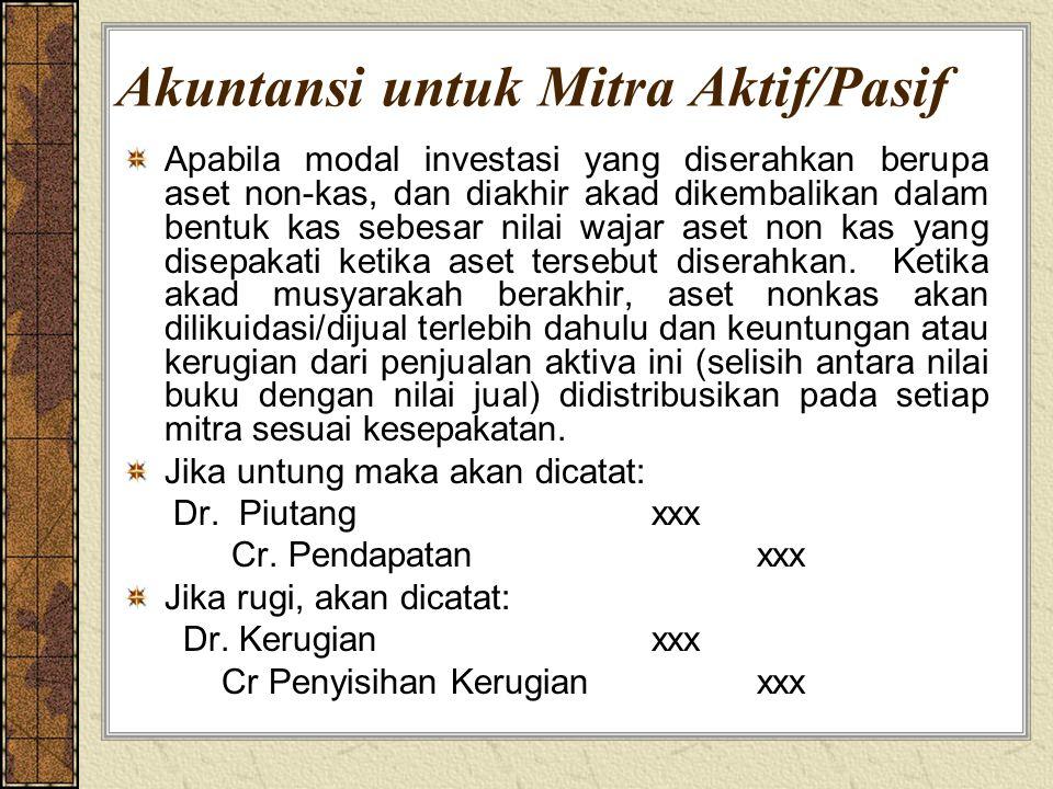 Akuntansi untuk Mitra Aktif/Pasif Apabila modal investasi yang diserahkan berupa aset non-kas, dan diakhir akad dikembalikan dalam bentuk kas sebesar