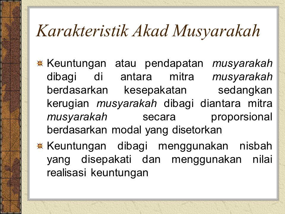 Karakteristik Akad Musyarakah Keuntungan atau pendapatan musyarakah dibagi di antara mitra musyarakah berdasarkan kesepakatan sedangkan kerugian musya