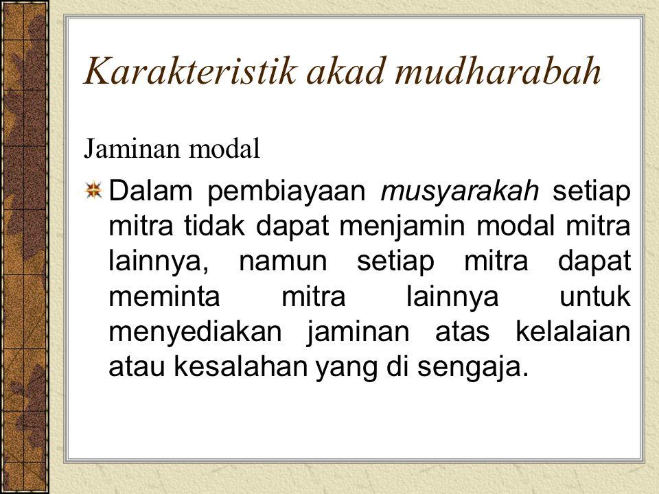 Karakteristik akad mudharabah Jaminan modal Dalam pembiayaan musyarakah setiap mitra tidak dapat menjamin modal mitra lainnya, namun setiap mitra dapa