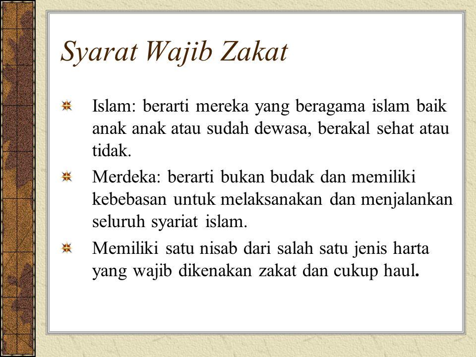 Syarat Wajib Zakat Islam: berarti mereka yang beragama islam baik anak anak atau sudah dewasa, berakal sehat atau tidak. Merdeka: berarti bukan budak