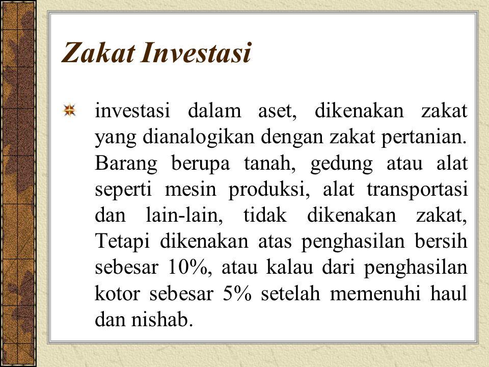 Zakat Investasi investasi dalam aset, dikenakan zakat yang dianalogikan dengan zakat pertanian. Barang berupa tanah, gedung atau alat seperti mesin pr