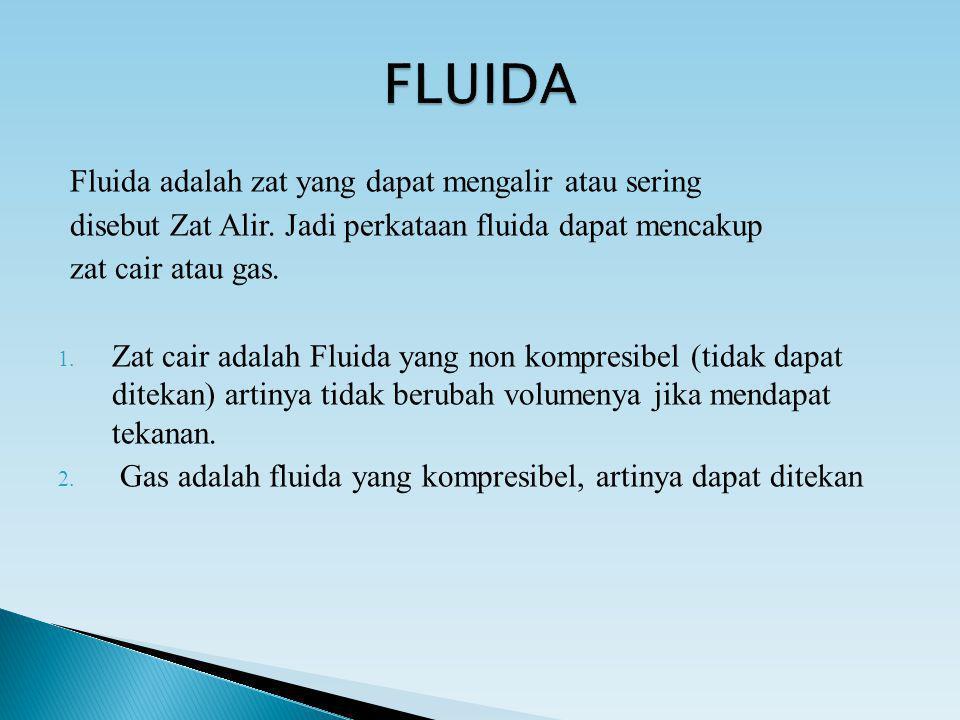 Fluida adalah zat yang dapat mengalir atau sering disebut Zat Alir. Jadi perkataan fluida dapat mencakup zat cair atau gas. 1. Zat cair adalah Fluida
