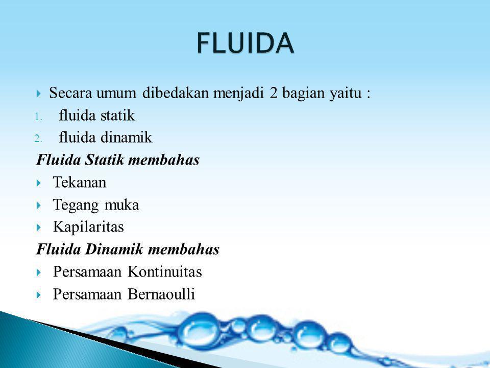  Secara umum dibedakan menjadi 2 bagian yaitu : 1. fluida statik 2. fluida dinamik Fluida Statik membahas  Tekanan  Tegang muka  Kapilaritas Fluid