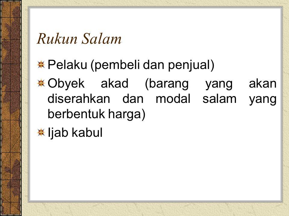 Rukun Salam Pelaku (pembeli dan penjual) Obyek akad (barang yang akan diserahkan dan modal salam yang berbentuk harga) Ijab kabul