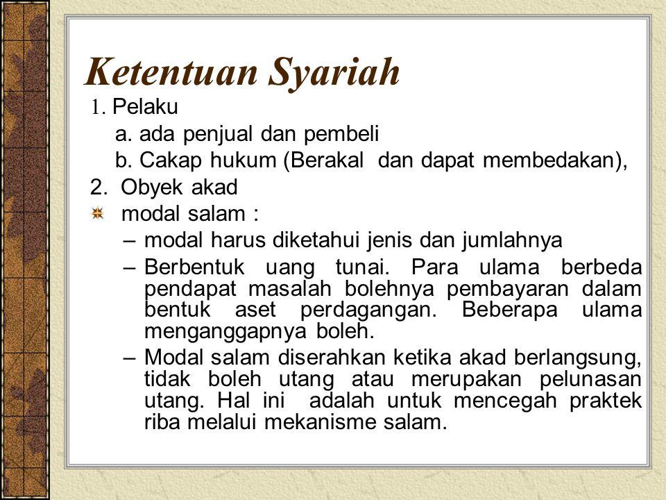 Ketentuan Syariah 1. Pelaku a. ada penjual dan pembeli b. Cakap hukum (Berakal dan dapat membedakan), 2. Obyek akad modal salam : –modal harus diketah