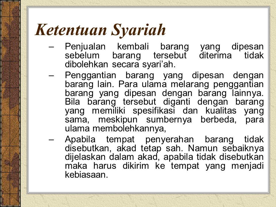 Ketentuan Syariah –Penjualan kembali barang yang dipesan sebelum barang tersebut diterima tidak dibolehkan secara syari'ah. –Penggantian barang yang d