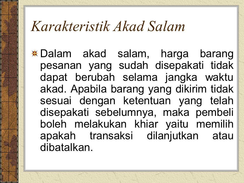 Karakteristik Akad Salam Dalam akad salam, harga barang pesanan yang sudah disepakati tidak dapat berubah selama jangka waktu akad. Apabila barang yan