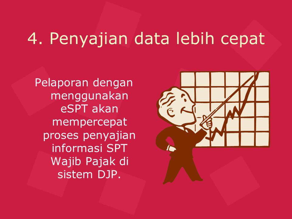 4. Penyajian data lebih cepat Pelaporan dengan menggunakan eSPT akan mempercepat proses penyajian informasi SPT Wajib Pajak di sistem DJP.