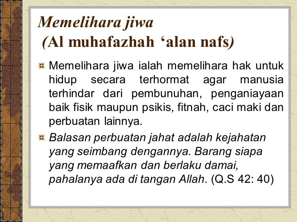 Memelihara jiwa (Al muhafazhah 'alan nafs) Memelihara jiwa ialah memelihara hak untuk hidup secara terhormat agar manusia terhindar dari pembunuhan, penganiayaan baik fisik maupun psikis, fitnah, caci maki dan perbuatan lainnya.