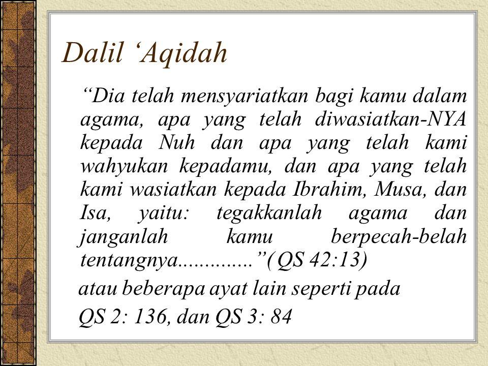 Dalil 'Aqidah Dia telah mensyariatkan bagi kamu dalam agama, apa yang telah diwasiatkan-NYA kepada Nuh dan apa yang telah kami wahyukan kepadamu, dan apa yang telah kami wasiatkan kepada Ibrahim, Musa, dan Isa, yaitu: tegakkanlah agama dan janganlah kamu berpecah-belah tentangnya.............. ( QS 42:13) atau beberapa ayat lain seperti pada QS 2: 136, dan QS 3: 84