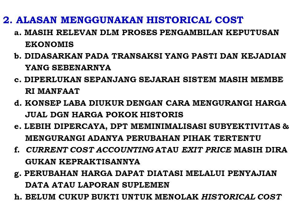 2.ALASAN MENGGUNAKAN HISTORICAL COST a. MASIH RELEVAN DLM PROSES PENGAMBILAN KEPUTUSAN EKONOMIS b.