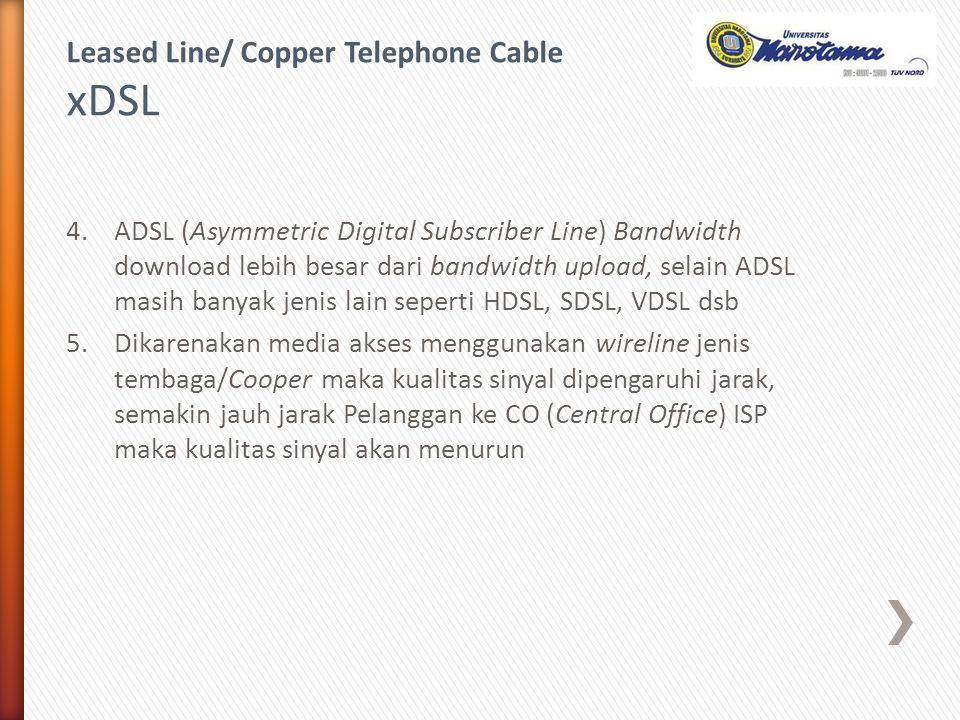 4.ADSL (Asymmetric Digital Subscriber Line) Bandwidth download lebih besar dari bandwidth upload, selain ADSL masih banyak jenis lain seperti HDSL, SD