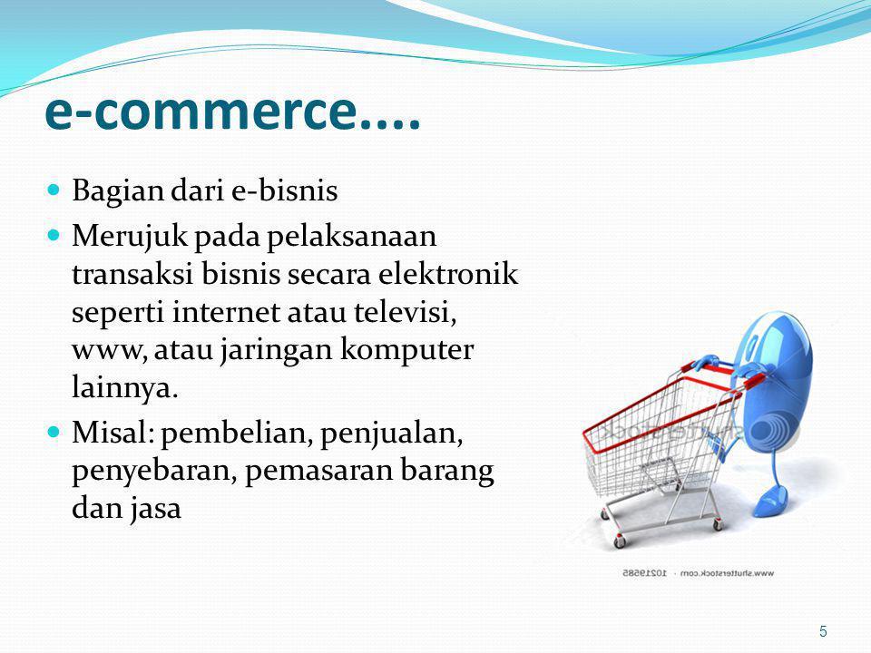 e-commerce.... Bagian dari e-bisnis Merujuk pada pelaksanaan transaksi bisnis secara elektronik seperti internet atau televisi, www, atau jaringan kom
