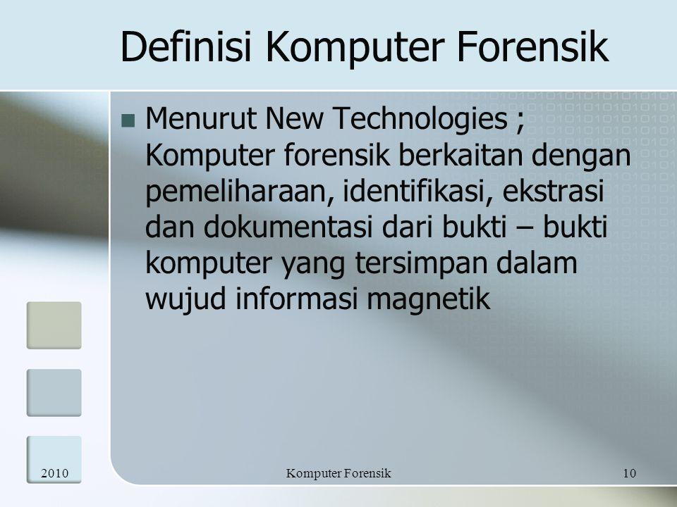 Definisi Komputer Forensik Menurut New Technologies ; Komputer forensik berkaitan dengan pemeliharaan, identifikasi, ekstrasi dan dokumentasi dari buk