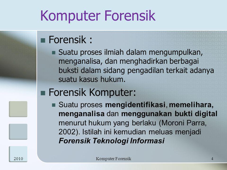 Komputer Forensik ; Terminologi Komputer forensik adalah aktivitas yang berhubungan dengan pemeliharaan, identifikasi, pengambilan – penyaringan dan dokumentasi bukti komputer dalam kejahatan komputer Melakukan penyelidikan dan analisis komputer untuk menentukan potensi bukti legal 20105Komputer Forensik