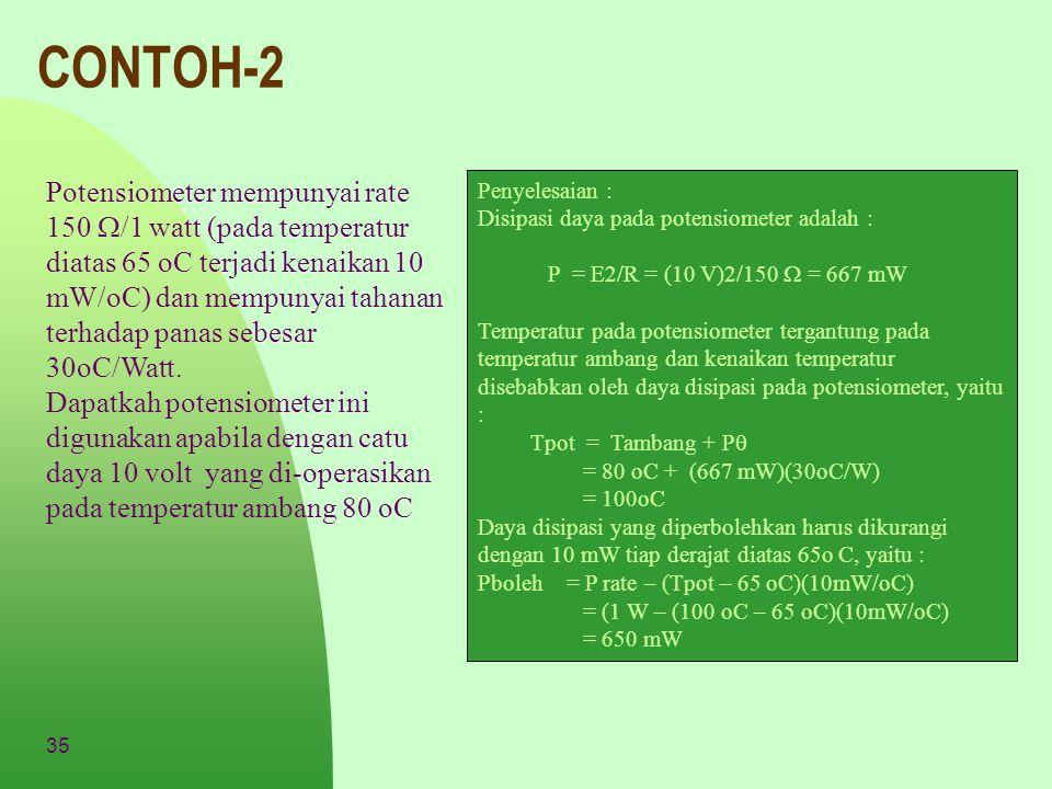 35 CONTOH-2 Potensiometer mempunyai rate 150  /1 watt (pada temperatur diatas 65 oC terjadi kenaikan 10 mW/oC) dan mempunyai tahanan terhadap panas s