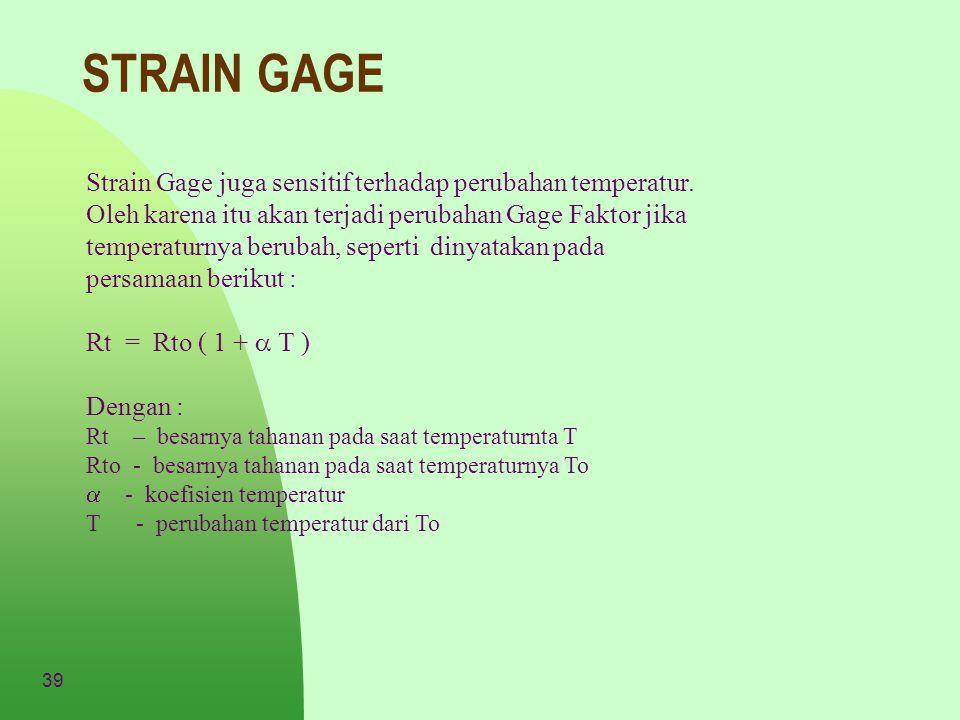 39 STRAIN GAGE Strain Gage juga sensitif terhadap perubahan temperatur. Oleh karena itu akan terjadi perubahan Gage Faktor jika temperaturnya berubah,