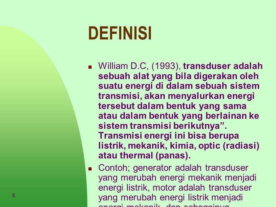 5 DEFINISI William D.C, (1993), transduser adalah sebuah alat yang bila digerakan oleh suatu energi di dalam sebuah sistem transmisi, akan menyalurkan