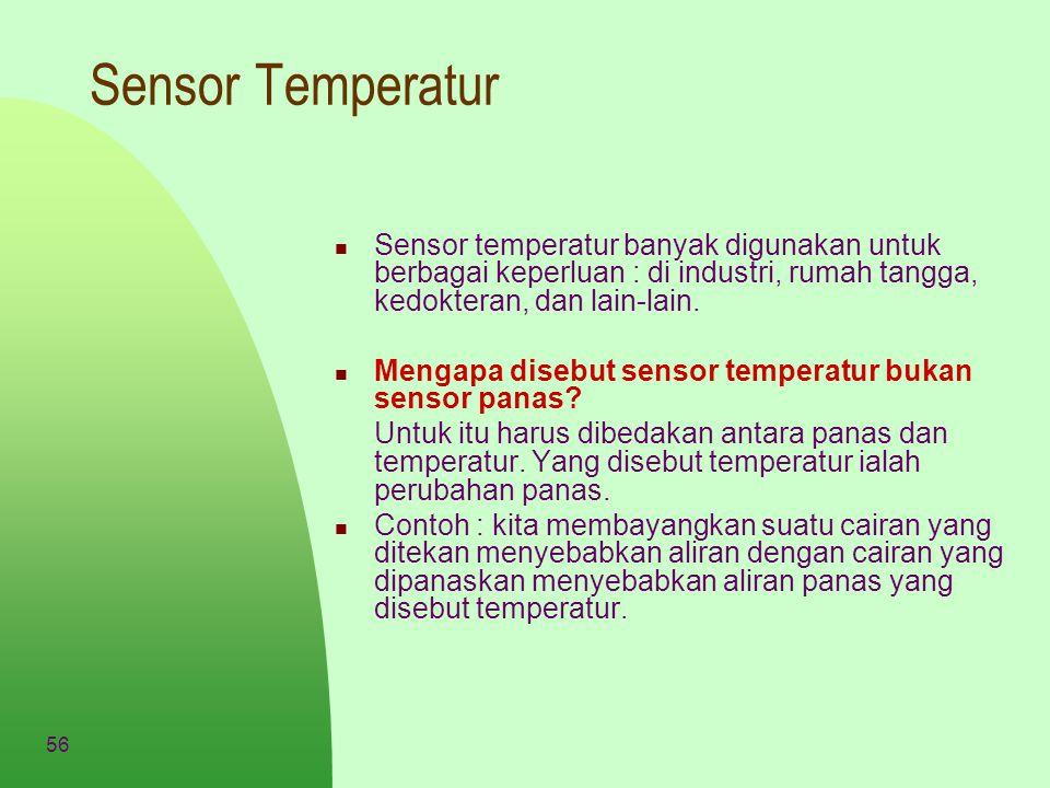 56 Sensor Temperatur Sensor temperatur banyak digunakan untuk berbagai keperluan : di industri, rumah tangga, kedokteran, dan lain-lain. Mengapa diseb
