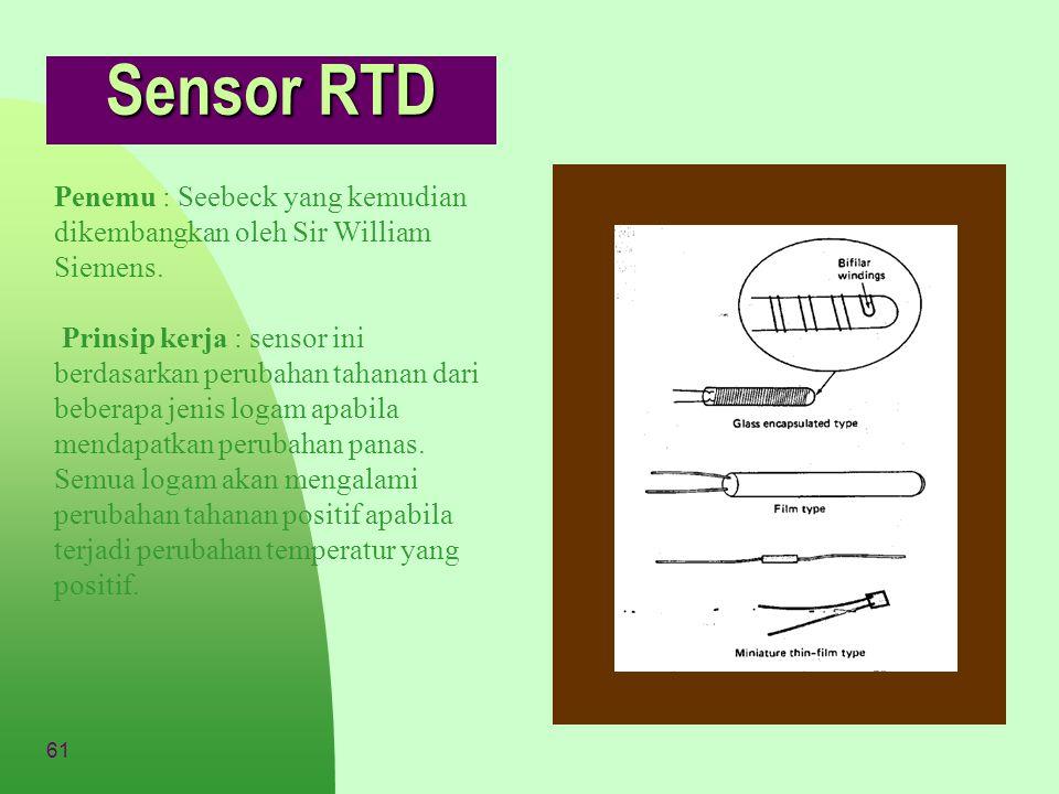 61 Sensor RTD Penemu : Seebeck yang kemudian dikembangkan oleh Sir William Siemens. Prinsip kerja : sensor ini berdasarkan perubahan tahanan dari bebe