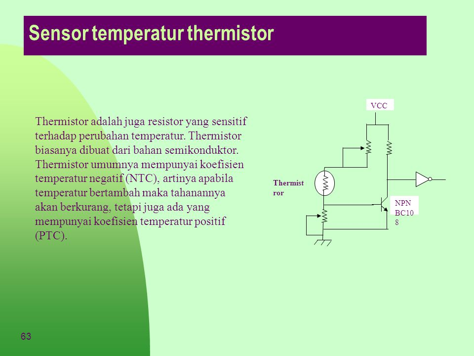 63 Sensor temperatur thermistor Thermistor adalah juga resistor yang sensitif terhadap perubahan temperatur. Thermistor biasanya dibuat dari bahan sem