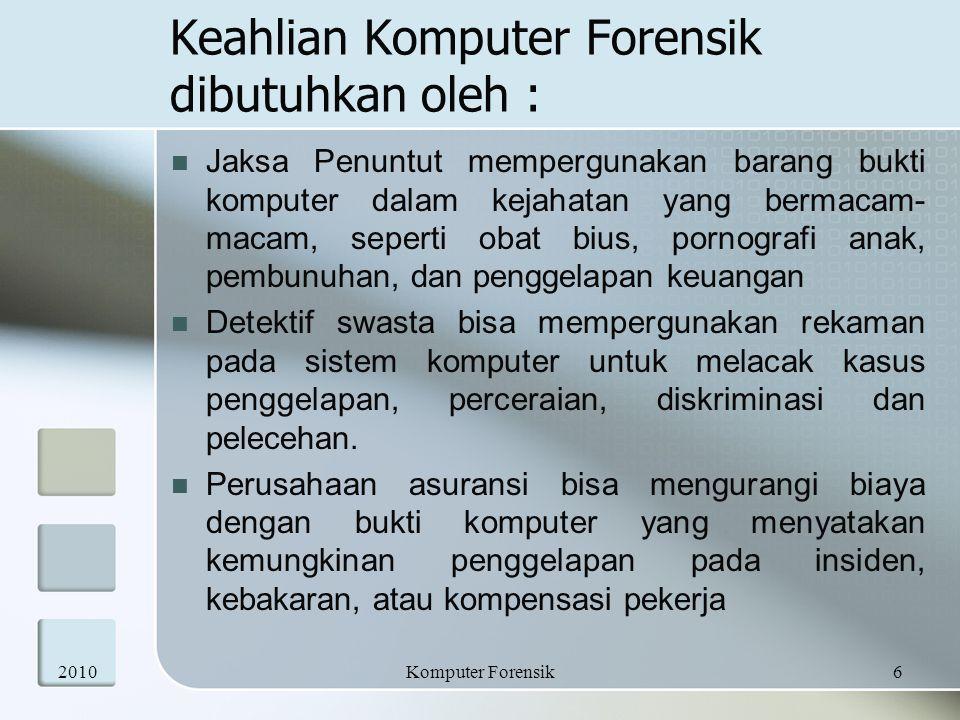 Keahlian Komputer Forensik dibutuhkan oleh : Perusahaan menyewa ahli komputer forensik untuk menentukan bukti yang berkaitan dengan pelecehan seksual, penipuan, pencurian rahasia dagang, dan informasi rahasia internal lainnya Petugas penegak hukum sering memerlukan bantuan dalam persiapan penggeledahan dan penyitaan perangkat komputer.