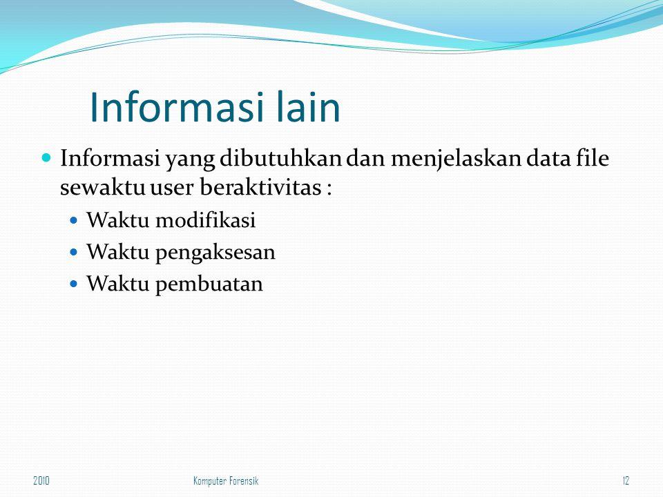 Informasi lain Informasi yang dibutuhkan dan menjelaskan data file sewaktu user beraktivitas : Waktu modifikasi Waktu pengaksesan Waktu pembuatan 2010