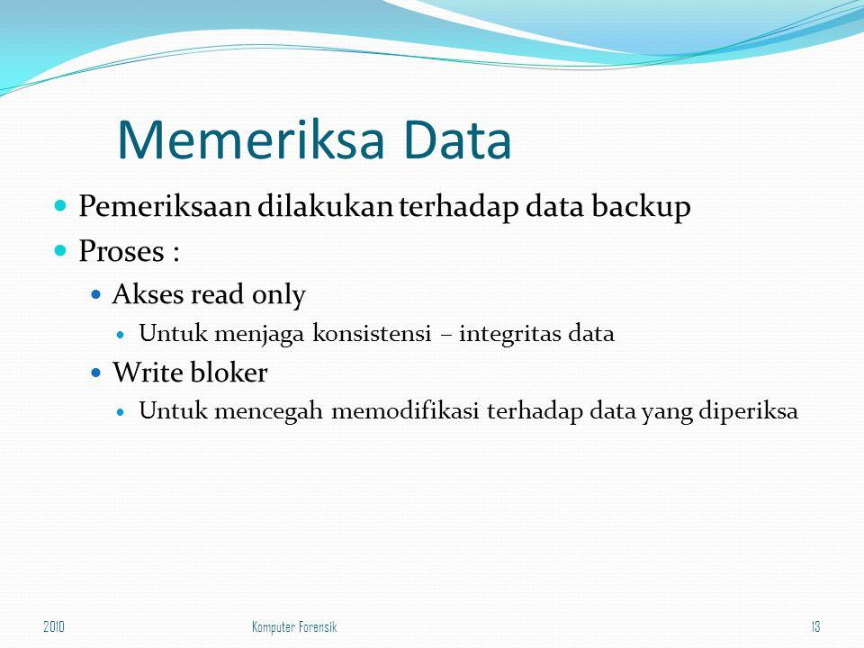 Memeriksa Data Pemeriksaan dilakukan terhadap data backup Proses : Akses read only Untuk menjaga konsistensi – integritas data Write bloker Untuk menc