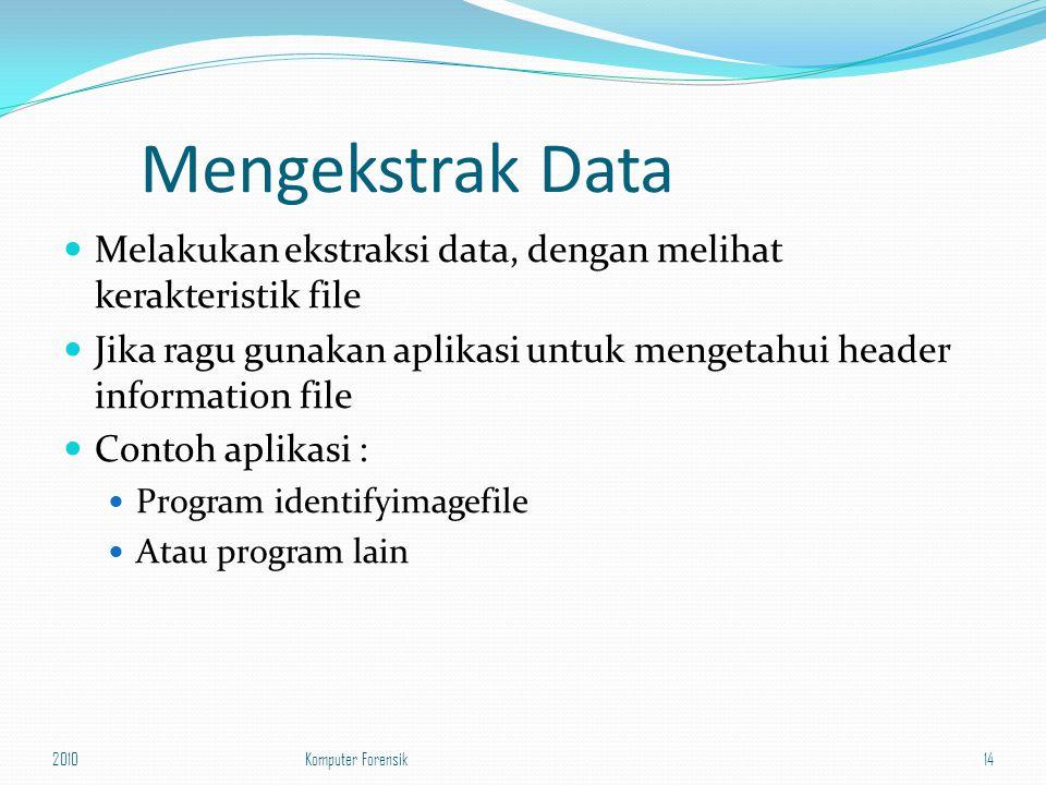 Mengekstrak Data Melakukan ekstraksi data, dengan melihat kerakteristik file Jika ragu gunakan aplikasi untuk mengetahui header information file Conto