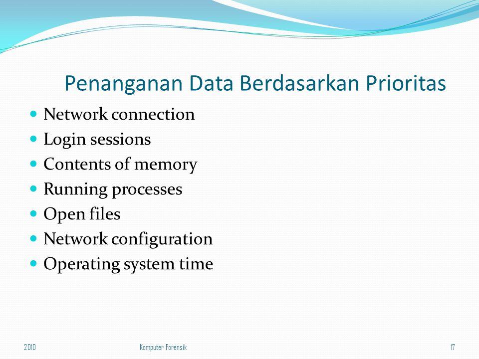 Penanganan Data Berdasarkan Prioritas Network connection Login sessions Contents of memory Running processes Open files Network configuration Operating system time 201017Komputer Forensik